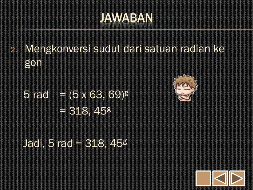 2. Mengkonversi sudut dari satuan radian ke gon 5 rad = (5 x 63, 69) g = 318, 45 g Jadi, 5 rad = 318, 45 g