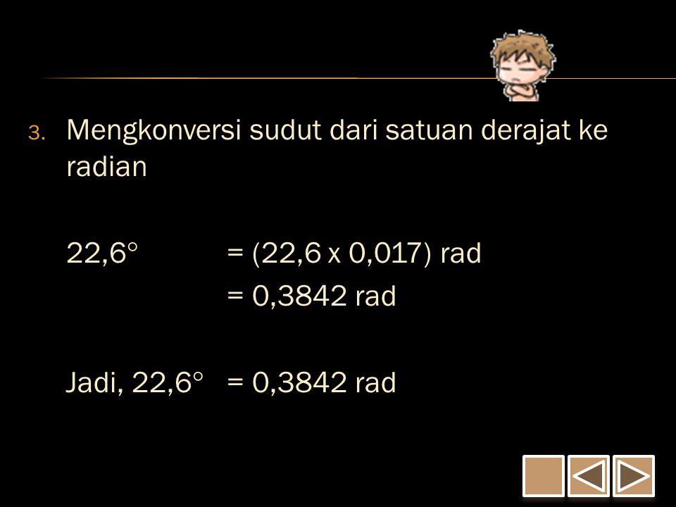 3. Mengkonversi sudut dari satuan derajat ke radian 22,6  = (22,6 x 0,017) rad = 0,3842 rad Jadi, 22,6  = 0,3842 rad