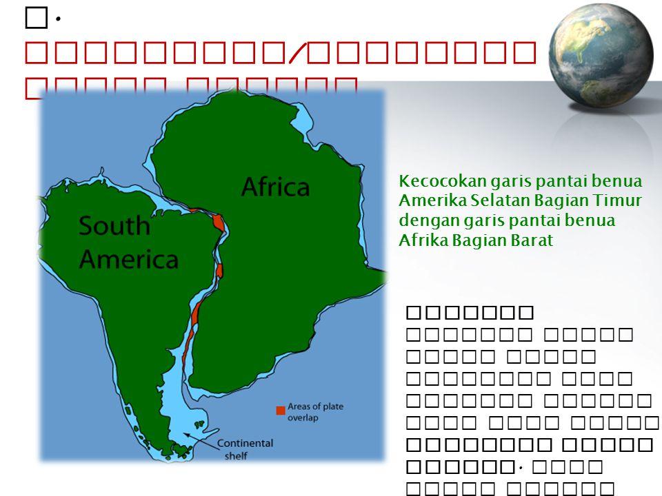 A. Kecocokan / kesamaan Garis Pantai Kecocokan garis pantai benua Amerika Selatan Bagian Timur dengan garis pantai benua Afrika Bagian Barat Wegener m