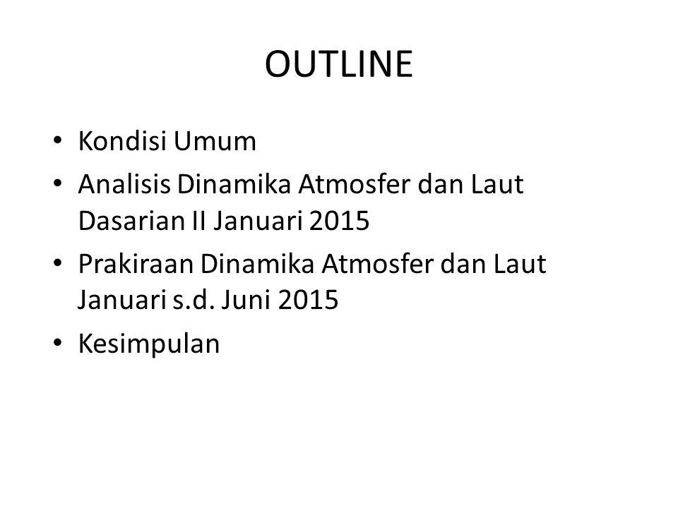OUTLINE Kondisi Umum Analisis Dinamika Atmosfer dan Laut Dasarian II Januari 2015 Prakiraan Dinamika Atmosfer dan Laut Januari s.d. Juni 2015 Kesimpul