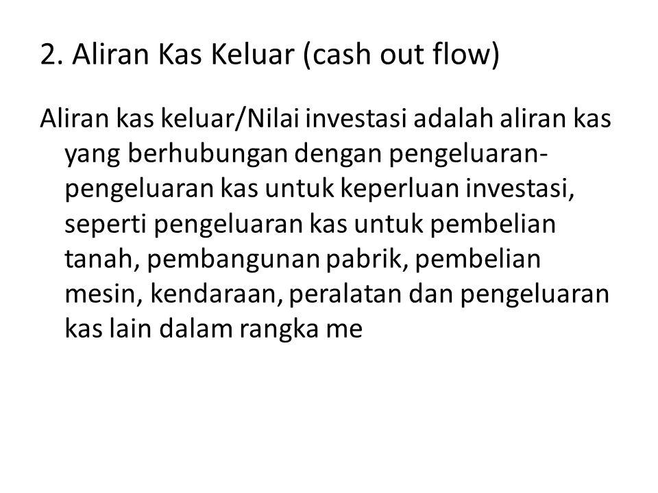 2. Aliran Kas Keluar (cash out flow) Aliran kas keluar/Nilai investasi adalah aliran kas yang berhubungan dengan pengeluaran- pengeluaran kas untuk ke