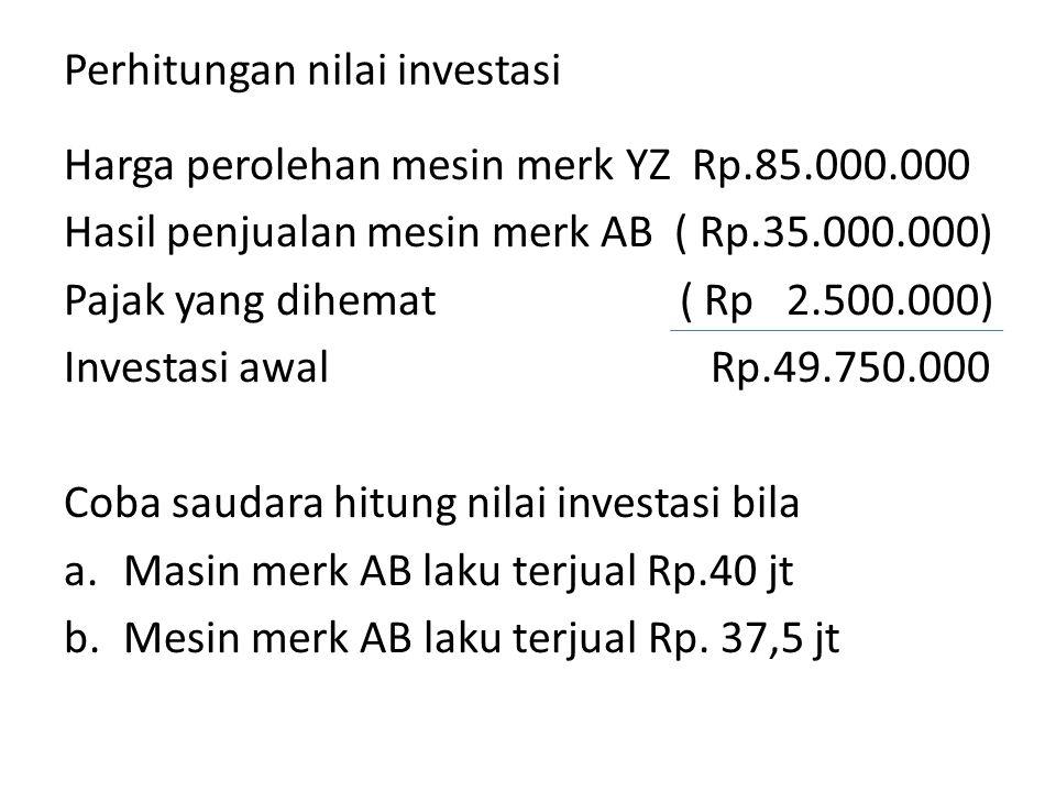 Perhitungan nilai investasi Harga perolehan mesin merk YZ Rp.85.000.000 Hasil penjualan mesin merk AB ( Rp.35.000.000) Pajak yang dihemat ( Rp 2.500.0