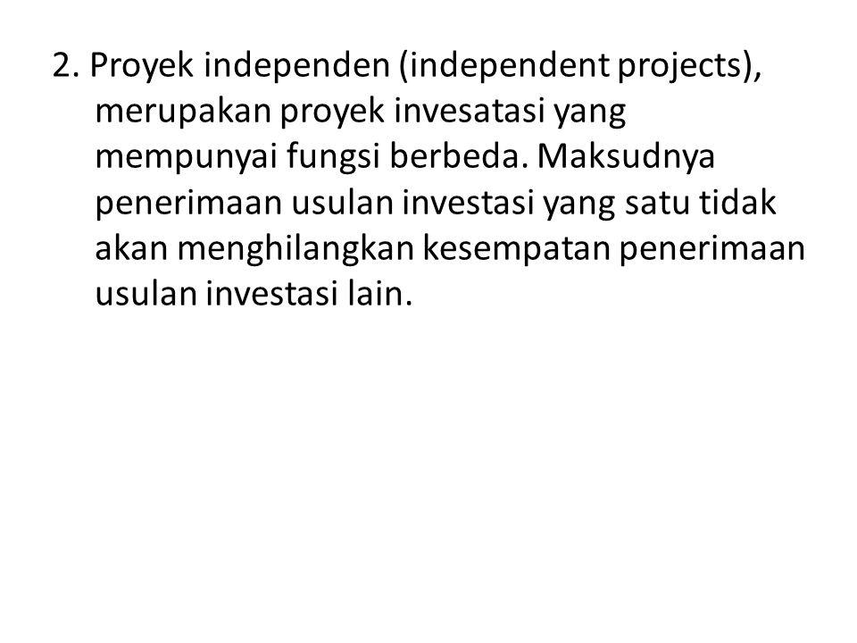 2. Proyek independen (independent projects), merupakan proyek invesatasi yang mempunyai fungsi berbeda. Maksudnya penerimaan usulan investasi yang sat