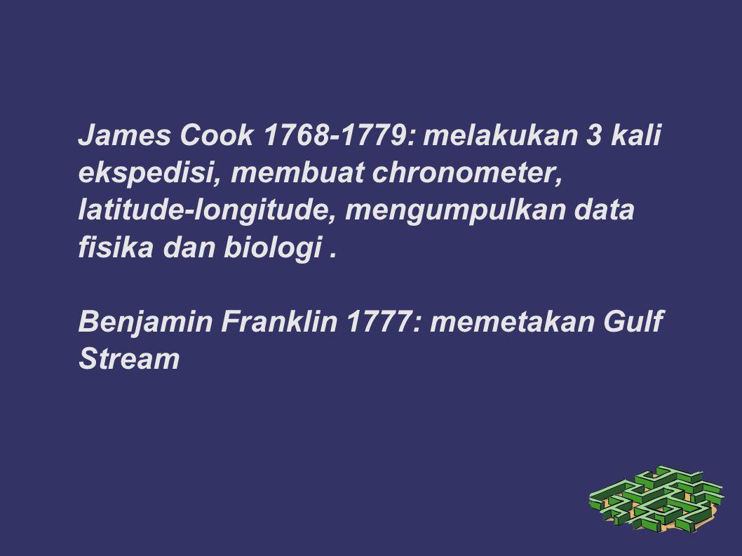 James Cook 1768-1779: melakukan 3 kali ekspedisi, membuat chronometer, latitude-longitude, mengumpulkan data fisika dan biologi. Benjamin Franklin 177