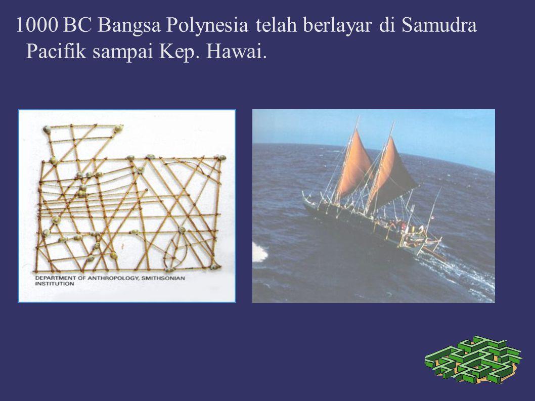 1000 BC Bangsa Polynesia telah berlayar di Samudra Pacifik sampai Kep. Hawai.