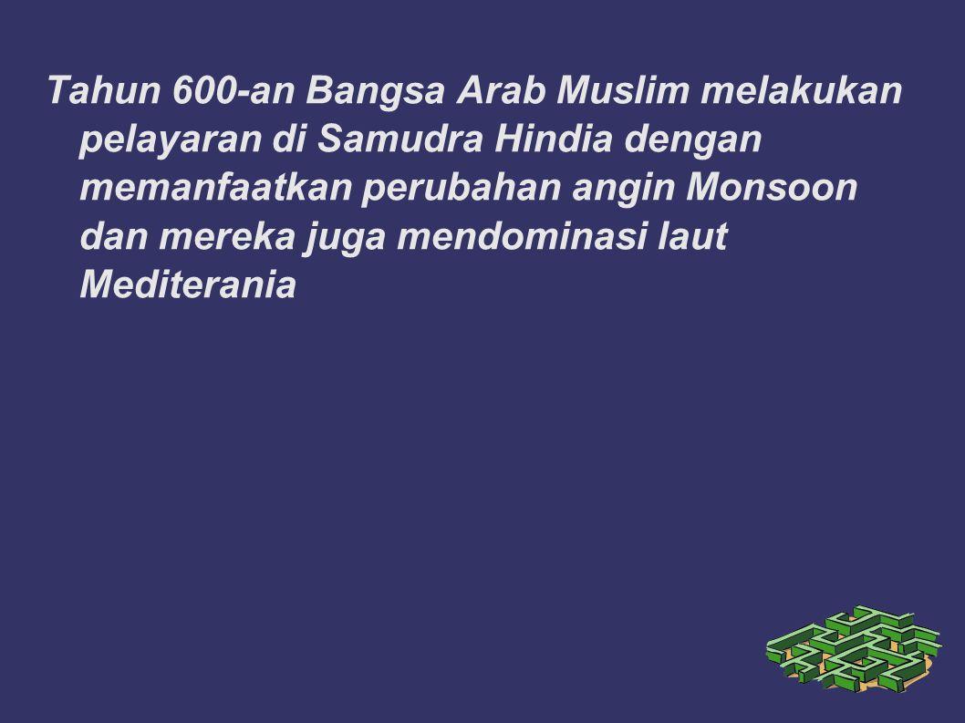 Tahun 600-an Bangsa Arab Muslim melakukan pelayaran di Samudra Hindia dengan memanfaatkan perubahan angin Monsoon dan mereka juga mendominasi laut Med