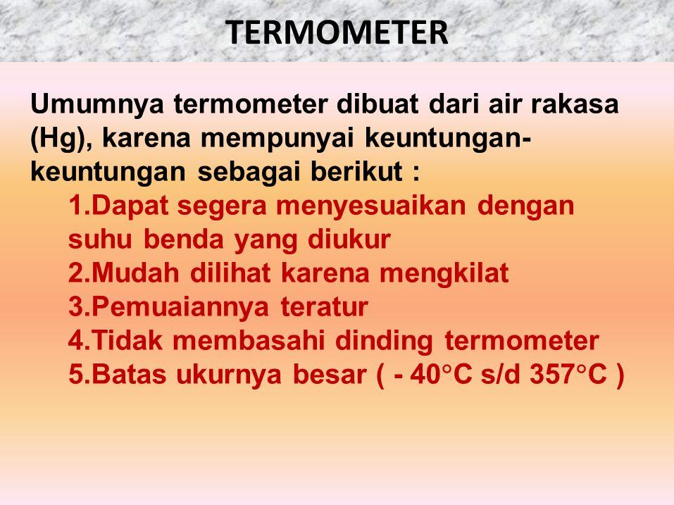 Umumnya termometer dibuat dari air rakasa (Hg), karena mempunyai keuntungan- keuntungan sebagai berikut : 1.Dapat segera menyesuaikan dengan suhu bend