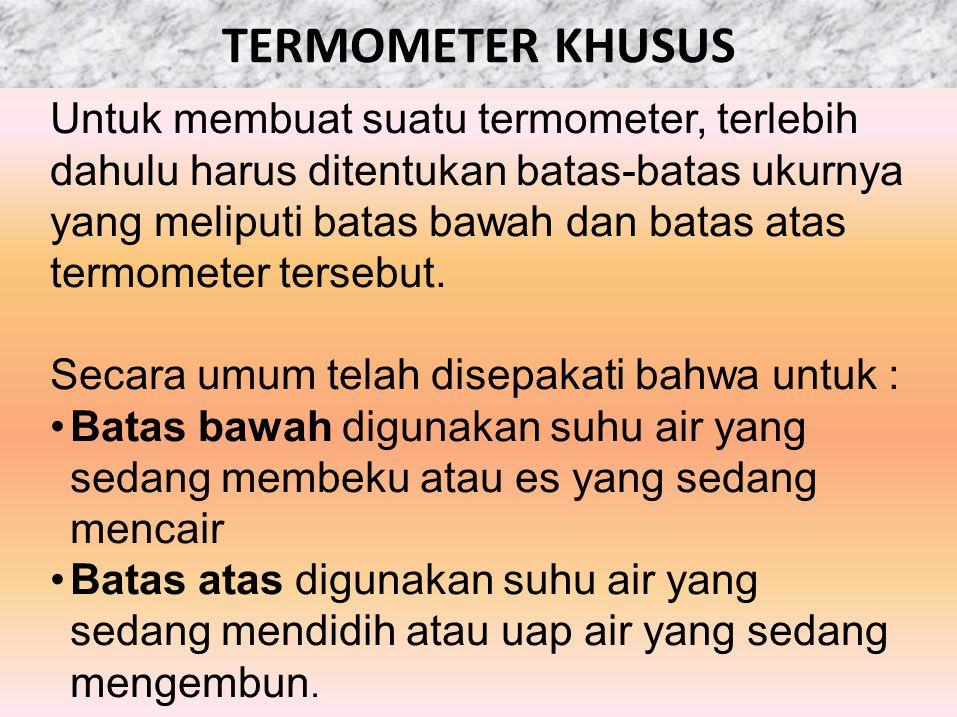 TERMOMETER KHUSUS Untuk membuat suatu termometer, terlebih dahulu harus ditentukan batas-batas ukurnya yang meliputi batas bawah dan batas atas termom