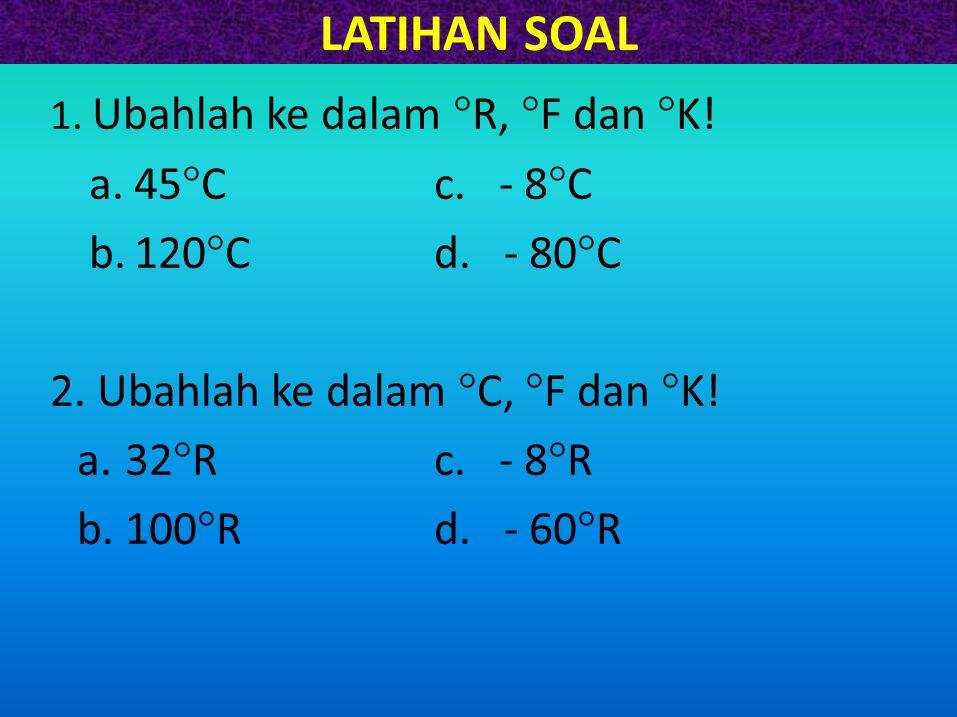 LATIHAN SOAL 1. Ubahlah ke dalam  R,  F dan  K! a.45  Cc. - 8  C b.120  C d. - 80  C 2. Ubahlah ke dalam  C,  F dan  K! a.32  Rc. - 8  R b
