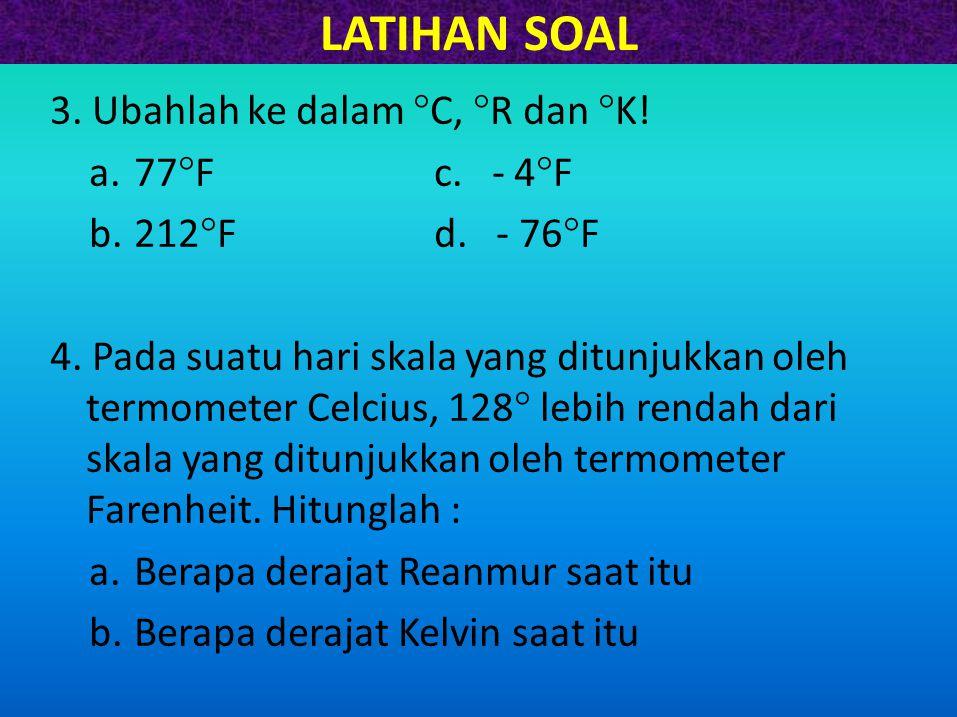 LATIHAN SOAL 3. Ubahlah ke dalam  C,  R dan  K! a.77  Fc. - 4  F b.212  Fd. - 76  F 4. Pada suatu hari skala yang ditunjukkan oleh termometer C