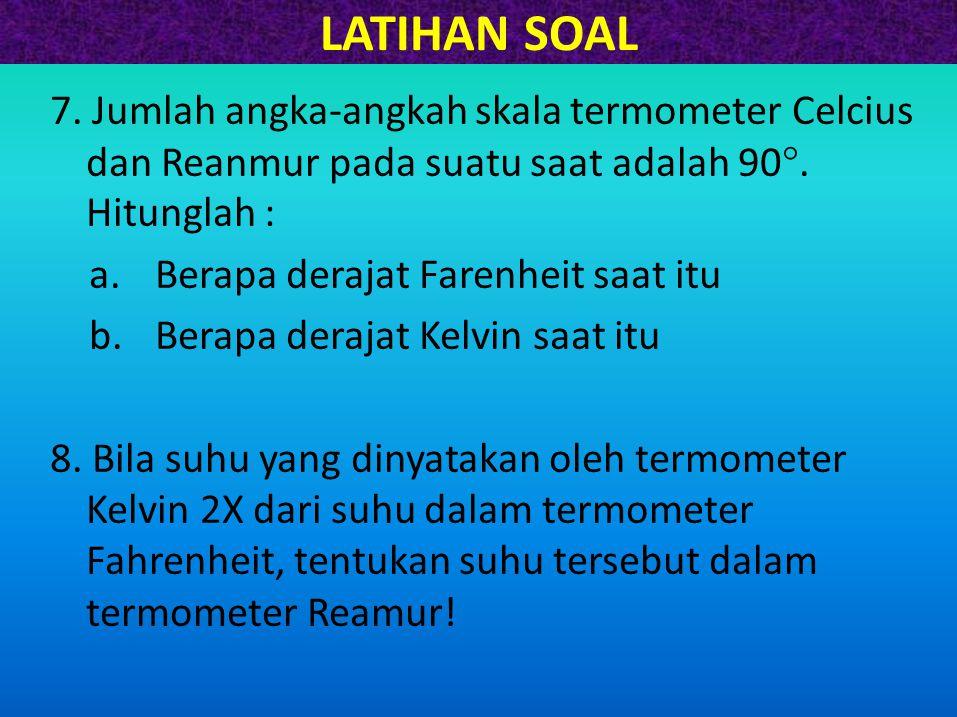 LATIHAN SOAL 7. Jumlah angka-angkah skala termometer Celcius dan Reanmur pada suatu saat adalah 90 . Hitunglah : a.Berapa derajat Farenheit saat itu