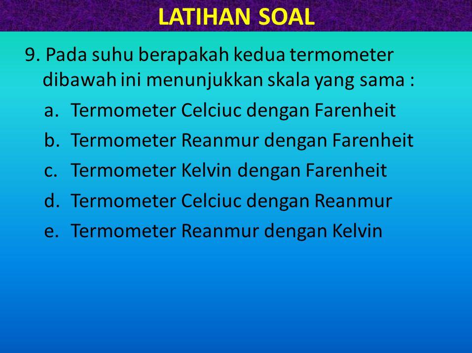 LATIHAN SOAL 9. Pada suhu berapakah kedua termometer dibawah ini menunjukkan skala yang sama : a.Termometer Celciuc dengan Farenheit b.Termometer Rean