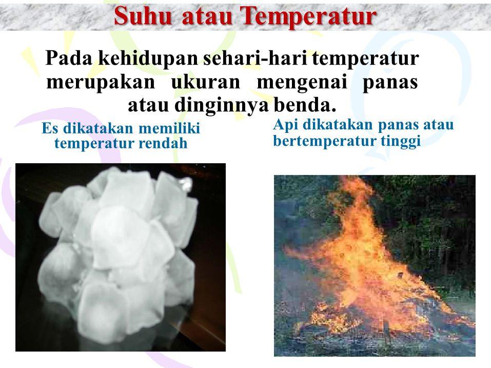 Suhu atau Temperatur Pada kehidupan sehari-hari temperatur merupakan ukuran mengenai panas atau dinginnya benda. Es dikatakan memiliki temperatur rend