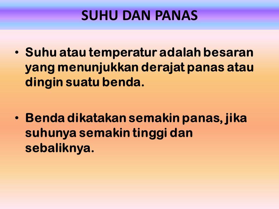 SUHU DAN PANAS Suhu atau temperatur adalah besaran yang menunjukkan derajat panas atau dingin suatu benda. Benda dikatakan semakin panas, jika suhunya
