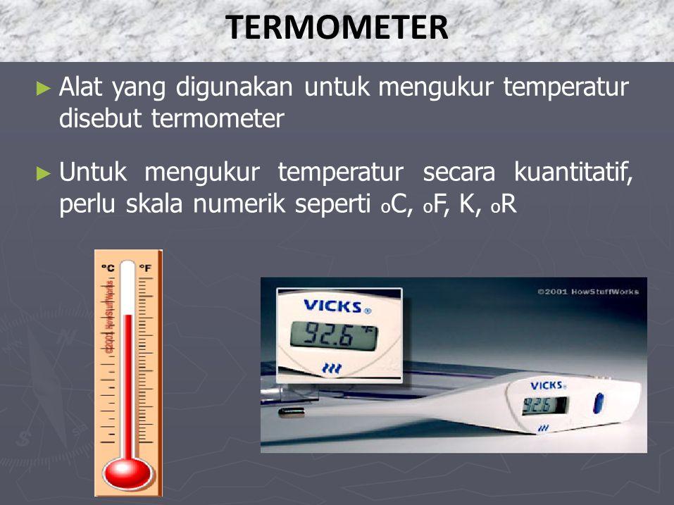 ► Alat yang digunakan untuk mengukur temperatur disebut termometer ► Untuk mengukur temperatur secara kuantitatif, perlu skala numerik seperti o C, o