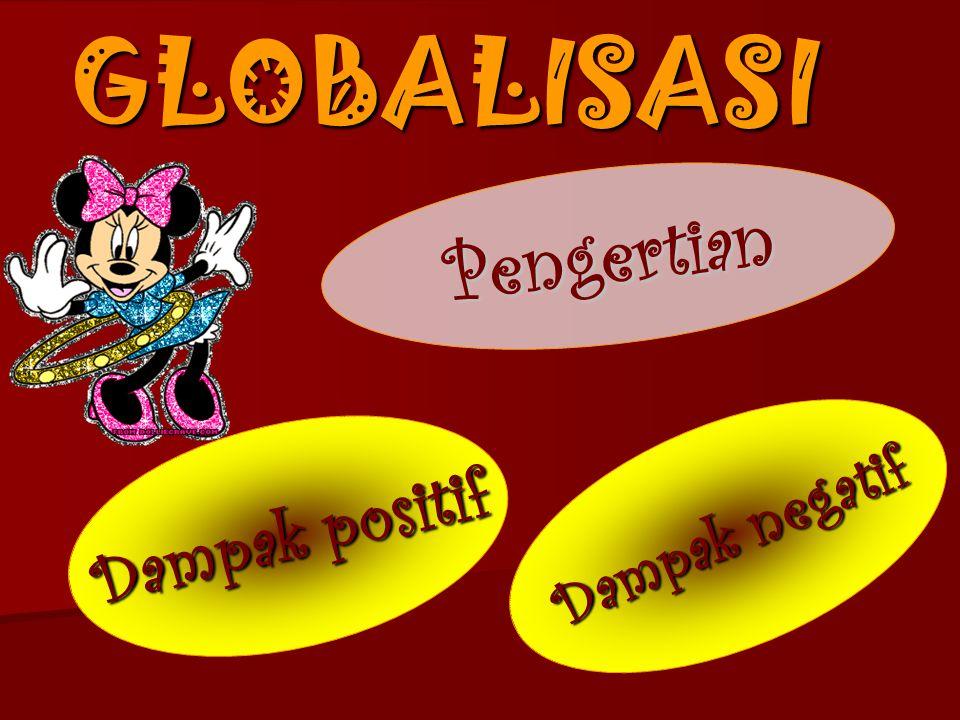 GLOBALISASI Pengertian Dampak positif Dampak negatif