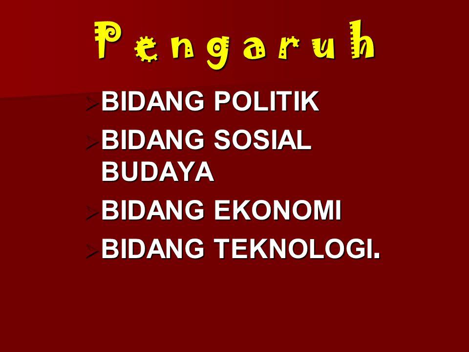 P e n g a r u h  BIDANG POLITIK  BIDANG SOSIAL BUDAYA  BIDANG EKONOMI  BIDANG TEKNOLOGI.