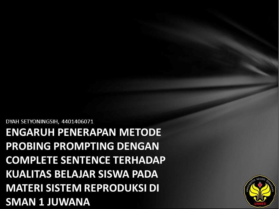 DYAH SETYONINGSIH, 4401406071 ENGARUH PENERAPAN METODE PROBING PROMPTING DENGAN COMPLETE SENTENCE TERHADAP KUALITAS BELAJAR SISWA PADA MATERI SISTEM REPRODUKSI DI SMAN 1 JUWANA
