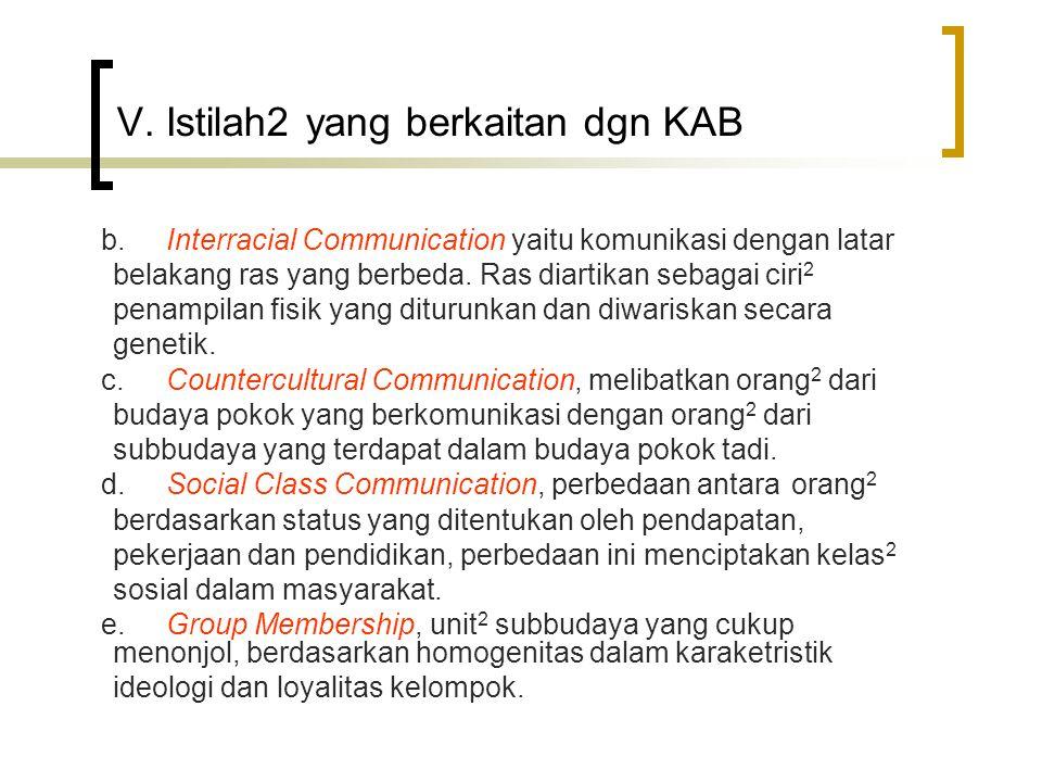 V. Istilah2 yang berkaitan dgn KAB b. Interracial Communication yaitu komunikasi dengan latar belakang ras yang berbeda. Ras diartikan sebagai ciri 2