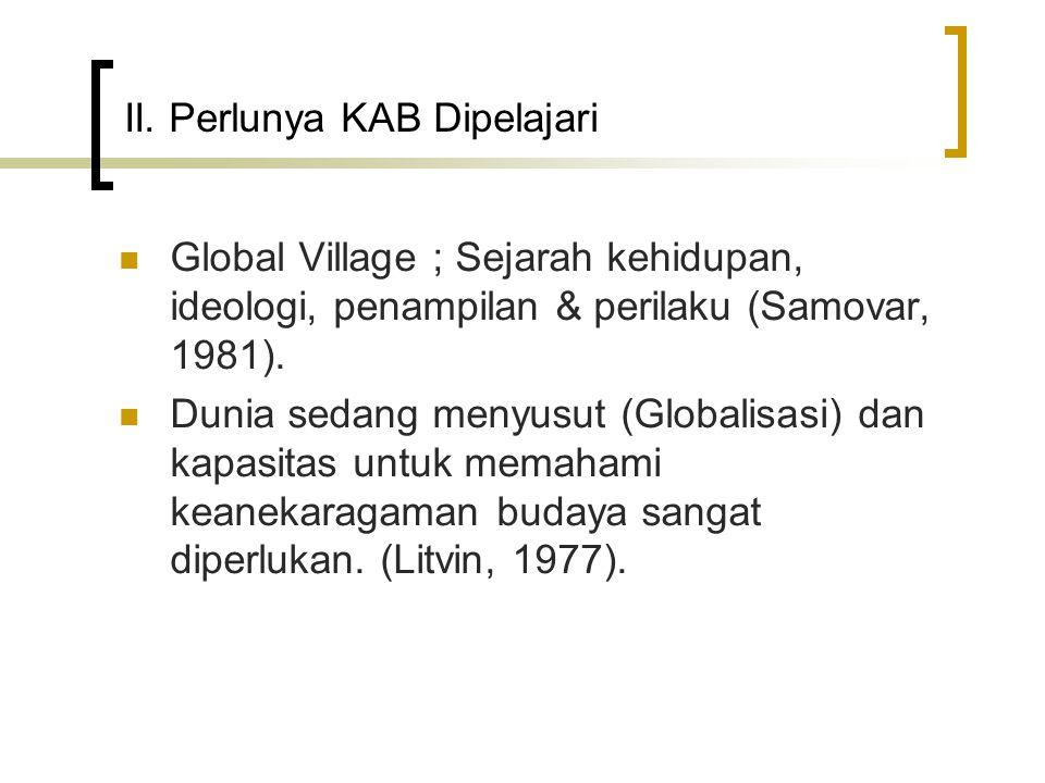 II. Perlunya KAB Dipelajari Global Village ; Sejarah kehidupan, ideologi, penampilan & perilaku (Samovar, 1981). Dunia sedang menyusut (Globalisasi) d