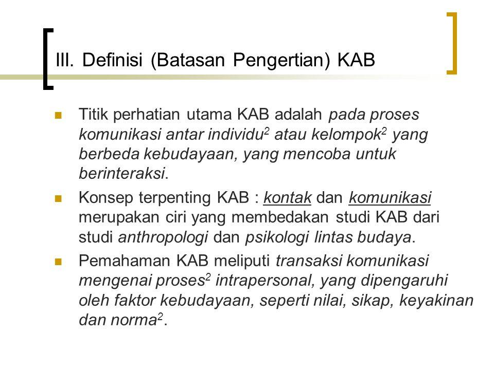 III. Definisi (Batasan Pengertian) KAB Titik perhatian utama KAB adalah pada proses komunikasi antar individu 2 atau kelompok 2 yang berbeda kebudayaa