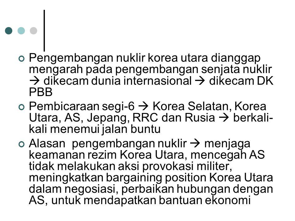 Pengembangan nuklir korea utara dianggap mengarah pada pengembangan senjata nuklir  dikecam dunia internasional  dikecam DK PBB Pembicaraan segi-6  Korea Selatan, Korea Utara, AS, Jepang, RRC dan Rusia  berkali- kali menemui jalan buntu Alasan pengembangan nuklir  menjaga keamanan rezim Korea Utara, mencegah AS tidak melakukan aksi provokasi militer, meningkatkan bargaining position Korea Utara dalam negosiasi, perbaikan hubungan dengan AS, untuk mendapatkan bantuan ekonomi