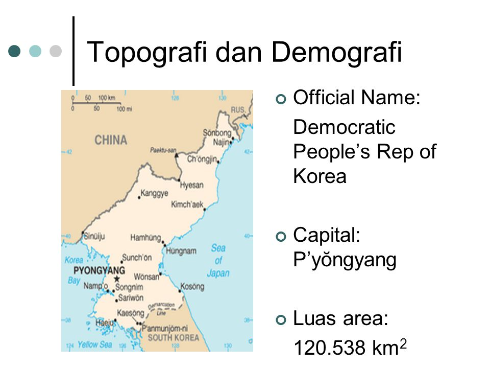 Topografi dan Demografi Official Name: Democratic People's Rep of Korea Capital: P'yŏngyang Luas area: 120.538 km 2