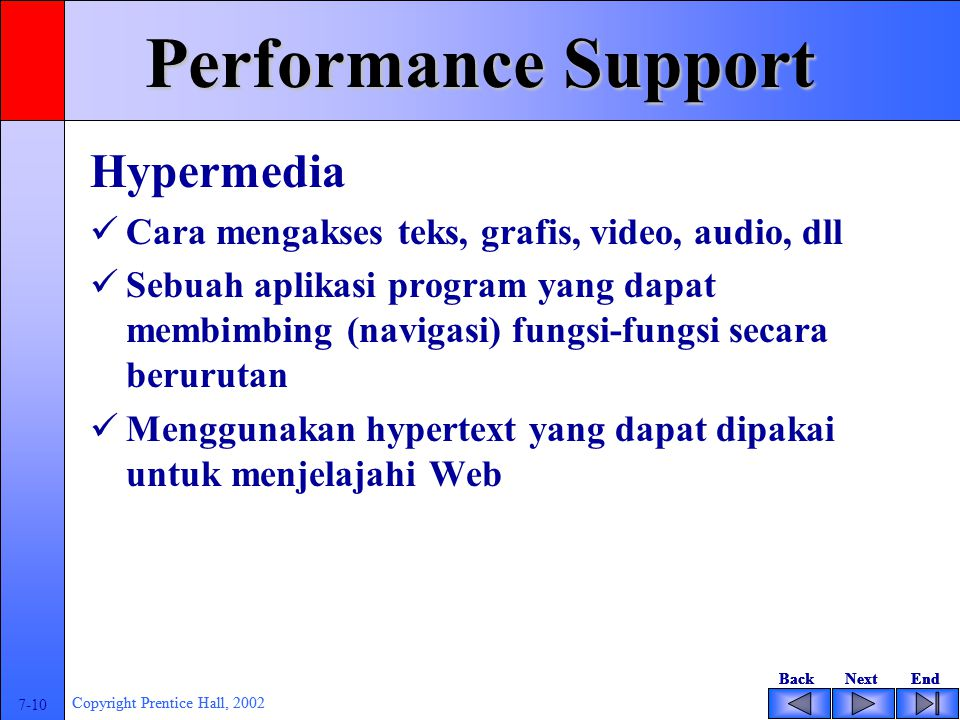 BackNextEndBackNextEnd 7-10 Copyright Prentice Hall, 2002 BackNextEndBackNextEnd 7-10 Copyright Prentice Hall, 2002 Performance Support Hypermedia Cara mengakses teks, grafis, video, audio, dll Sebuah aplikasi program yang dapat membimbing (navigasi) fungsi-fungsi secara berurutan Menggunakan hypertext yang dapat dipakai untuk menjelajahi Web