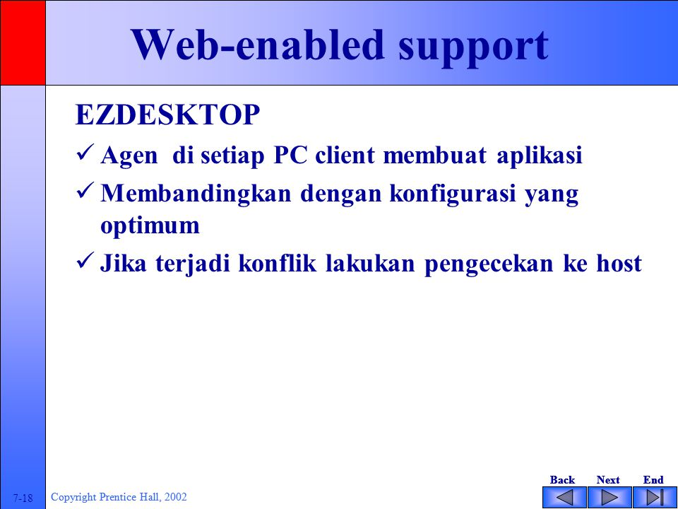 BackNextEndBackNextEnd 7-18 Copyright Prentice Hall, 2002 BackNextEndBackNextEnd 7-18 Copyright Prentice Hall, 2002 Web-enabled support EZDESKTOP Agen di setiap PC client membuat aplikasi Membandingkan dengan konfigurasi yang optimum Jika terjadi konflik lakukan pengecekan ke host