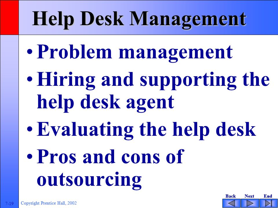 BackNextEndBackNextEnd 7-19 Copyright Prentice Hall, 2002 BackNextEndBackNextEnd 7-19 Copyright Prentice Hall, 2002 Help Desk Management Problem management Hiring and supporting the help desk agent Evaluating the help desk Pros and cons of outsourcing