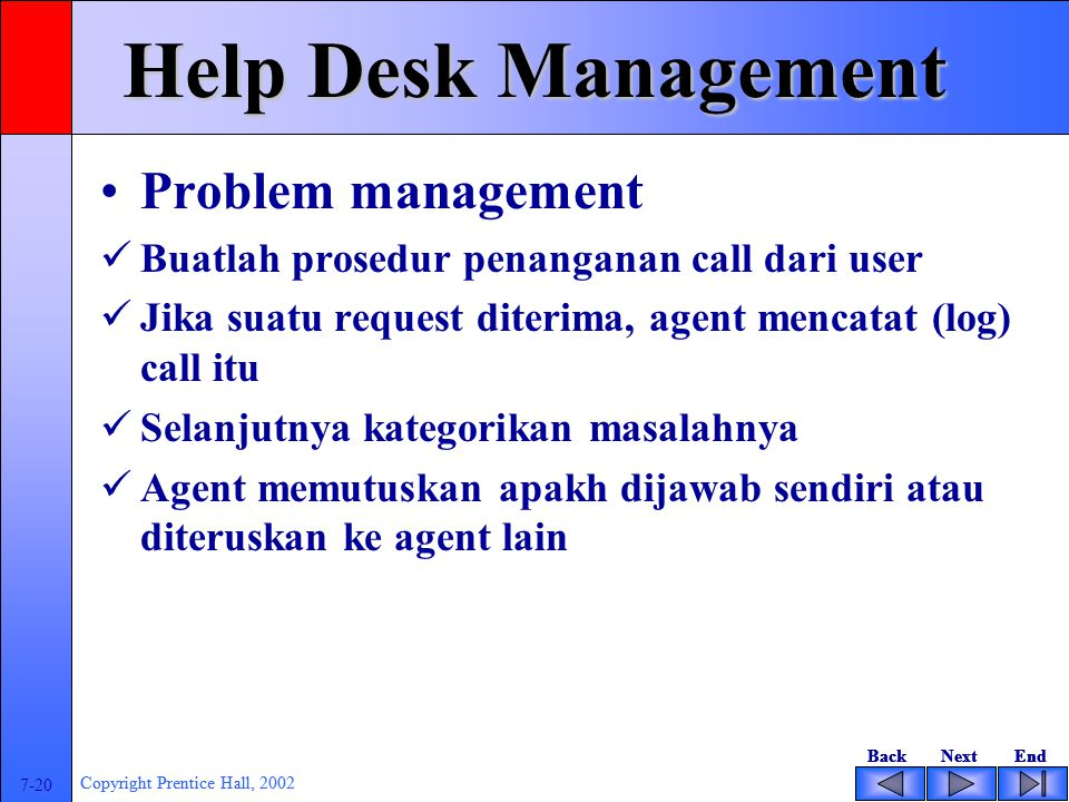 BackNextEndBackNextEnd 7-20 Copyright Prentice Hall, 2002 BackNextEndBackNextEnd 7-20 Copyright Prentice Hall, 2002 Help Desk Management Problem management Buatlah prosedur penanganan call dari user Jika suatu request diterima, agent mencatat (log) call itu Selanjutnya kategorikan masalahnya Agent memutuskan apakh dijawab sendiri atau diteruskan ke agent lain