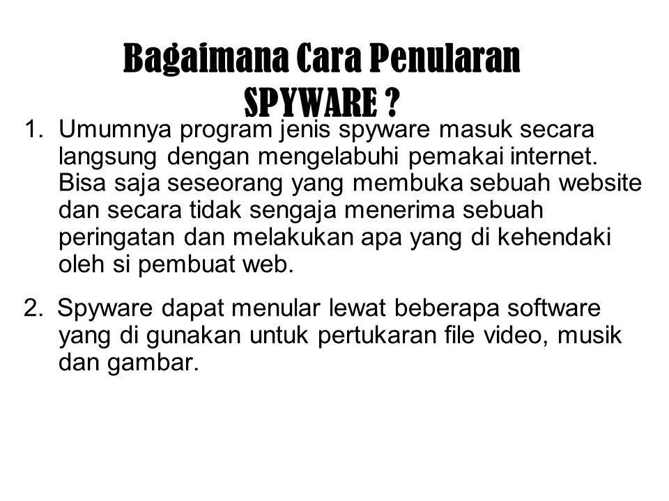 Bagaimana Cara Penularan SPYWARE ? 1.Umumnya program jenis spyware masuk secara langsung dengan mengelabuhi pemakai internet. Bisa saja seseorang yang