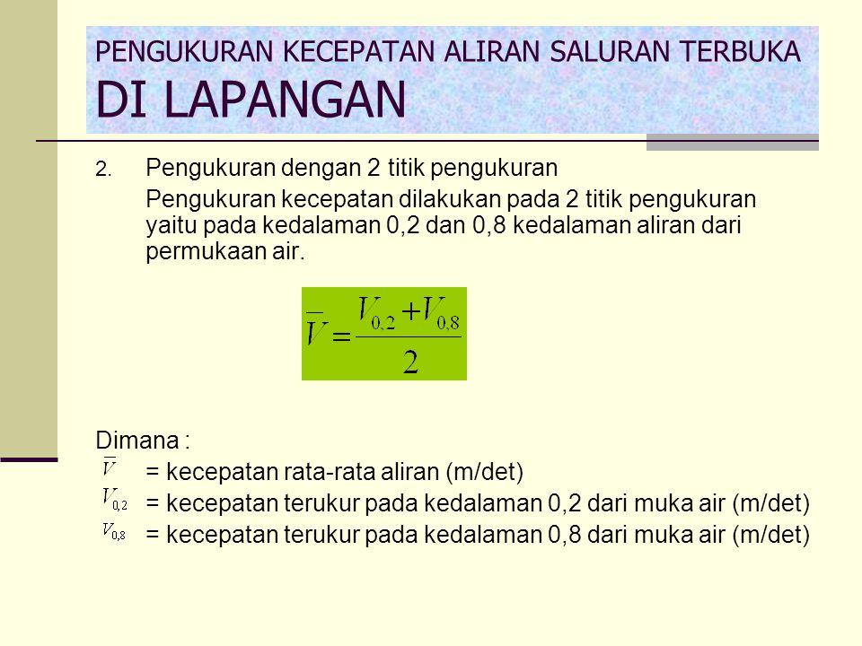 2. Pengukuran dengan 2 titik pengukuran Pengukuran kecepatan dilakukan pada 2 titik pengukuran yaitu pada kedalaman 0,2 dan 0,8 kedalaman aliran dari
