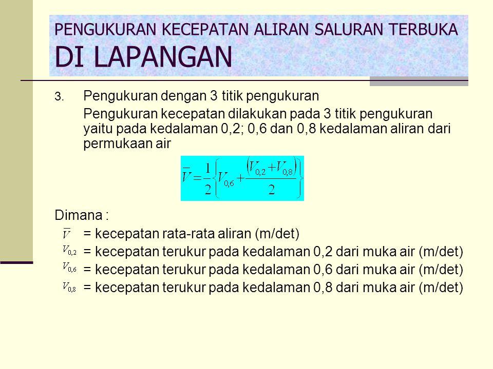 3. Pengukuran dengan 3 titik pengukuran Pengukuran kecepatan dilakukan pada 3 titik pengukuran yaitu pada kedalaman 0,2; 0,6 dan 0,8 kedalaman aliran