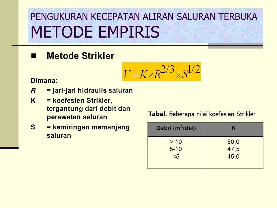 PENGUKURAN KECEPATAN ALIRAN SALURAN TERBUKA METODE EMPIRIS Metode Strikler Dimana: R= jari-jari hidraulis saluran K= koefesien Strikler, tergantung da