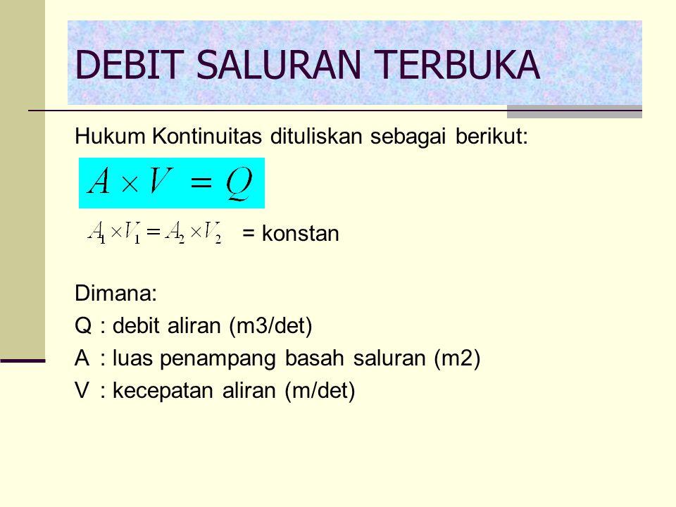 Hukum Kontinuitas dituliskan sebagai berikut: = konstan Dimana: Q: debit aliran (m3/det) A: luas penampang basah saluran (m2) V: kecepatan aliran (m/d