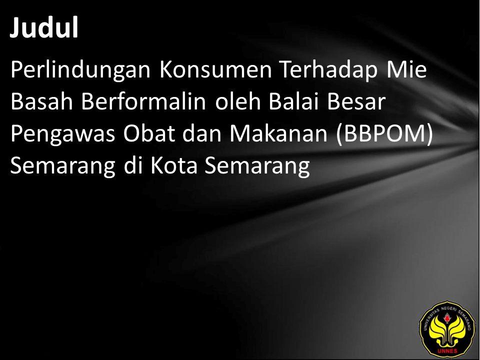 Judul Perlindungan Konsumen Terhadap Mie Basah Berformalin oleh Balai Besar Pengawas Obat dan Makanan (BBPOM) Semarang di Kota Semarang