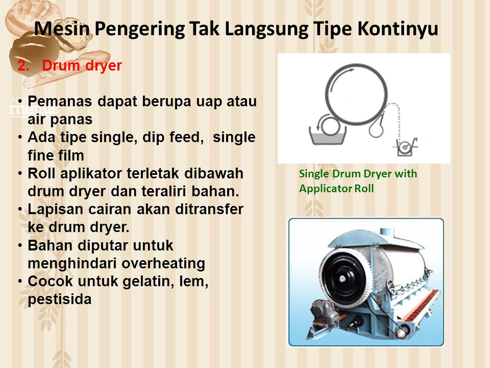 Mesin Pengering Tak Langsung Tipe Kontinyu 2.Drum dryer Pemanas dapat berupa uap atau air panas Ada tipe single, dip feed, single fine film Roll aplik