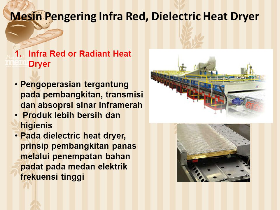 Mesin Pengering Infra Red, Dielectric Heat Dryer 1.Infra Red or Radiant Heat Dryer Pengoperasian tergantung pada pembangkitan, transmisi dan absoprsi sinar inframerah Produk lebih bersih dan higienis Pada dielectric heat dryer, prinsip pembangkitan panas melalui penempatan bahan padat pada medan elektrik frekuensi tinggi