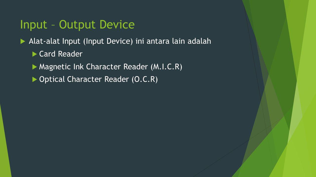 Input – Output Device  Alat-alat Input (Input Device) ini antara lain adalah  Card Reader  Magnetic Ink Character Reader (M.I.C.R)  Optical Charac