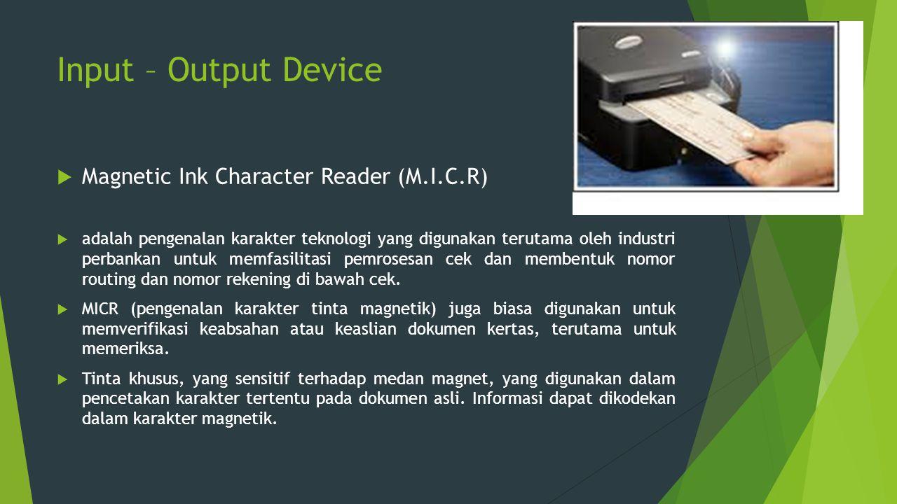 Input – Output Device  Magnetic Ink Character Reader (M.I.C.R)  adalah pengenalan karakter teknologi yang digunakan terutama oleh industri perbankan