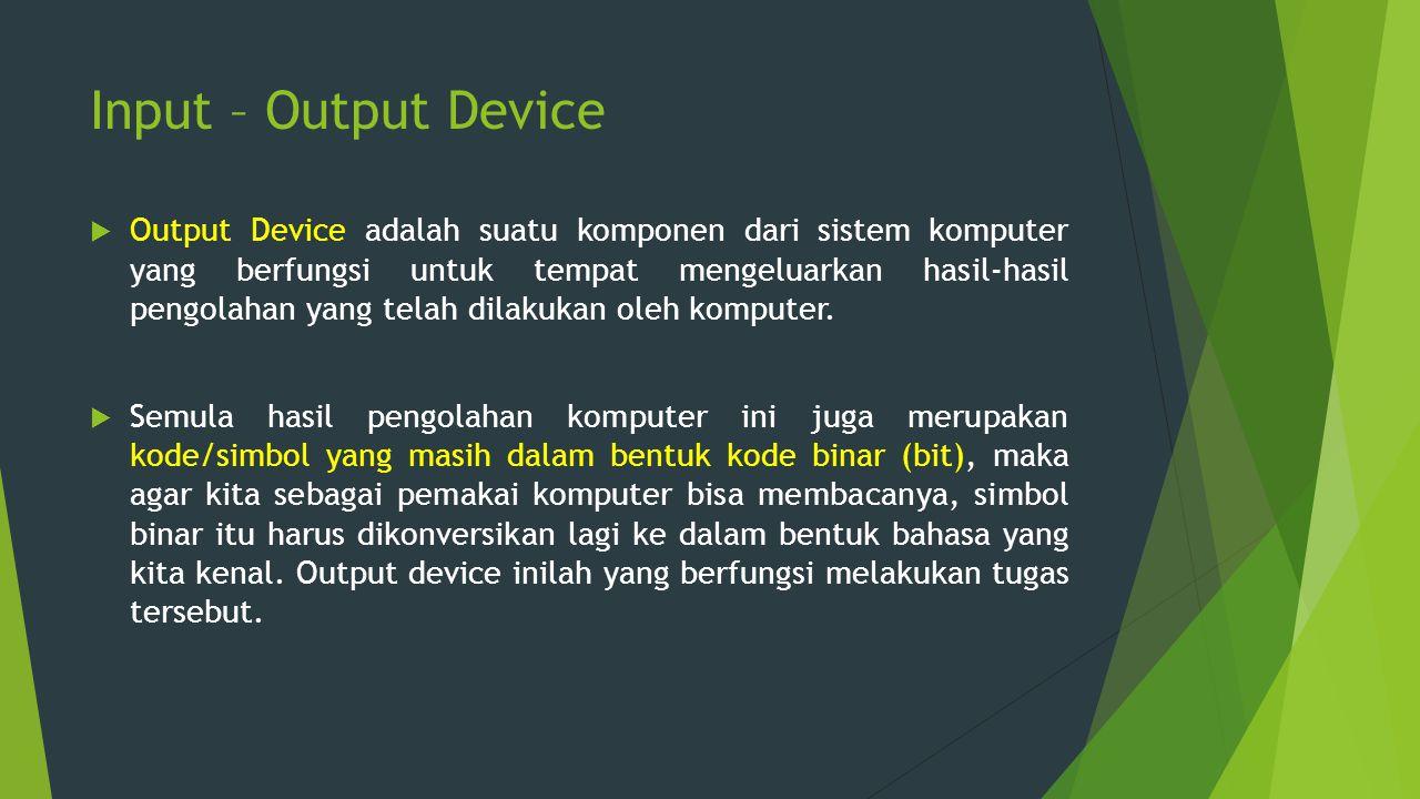 Input – Output Device  Output Device adalah suatu komponen dari sistem komputer yang berfungsi untuk tempat mengeluarkan hasil-hasil pengolahan yang
