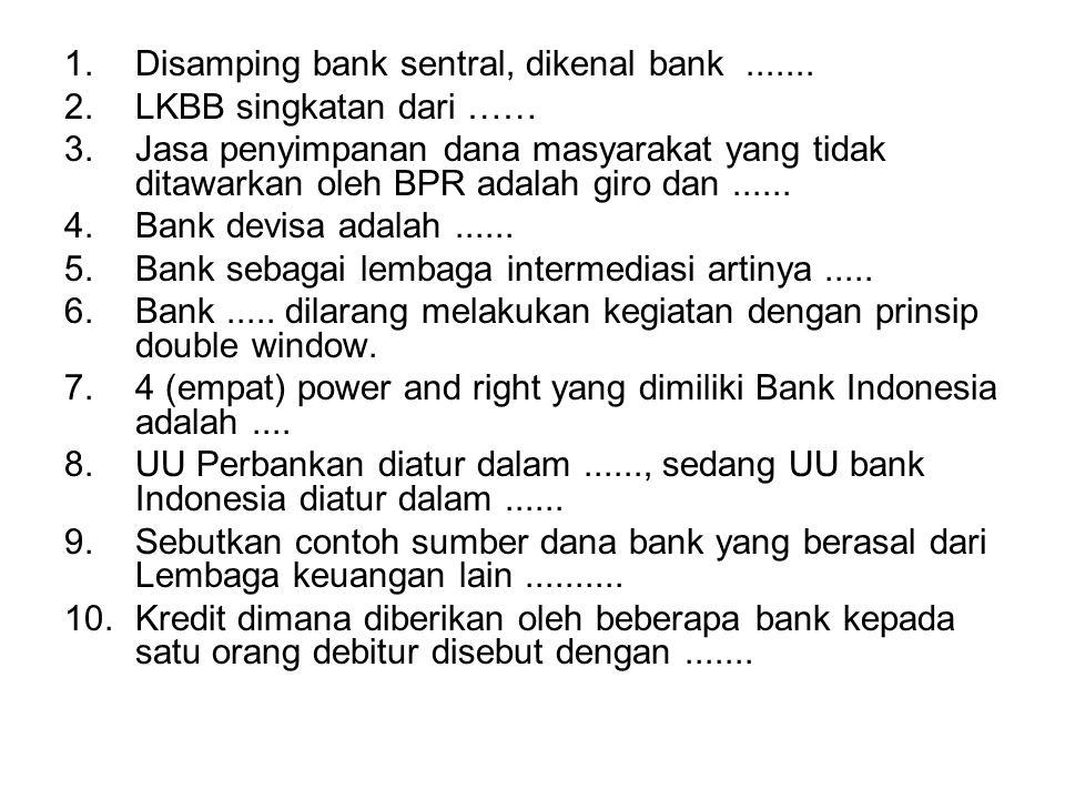 1.Disamping bank sentral, dikenal bank....... 2.LKBB singkatan dari …… 3.Jasa penyimpanan dana masyarakat yang tidak ditawarkan oleh BPR adalah giro d