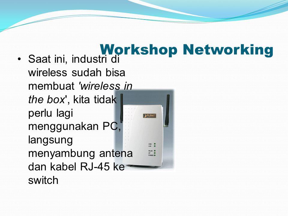 Workshop Networking Saat ini, industri di wireless sudah bisa membuat 'wireless in the box', kita tidak perlu lagi menggunakan PC, langsung menyambung
