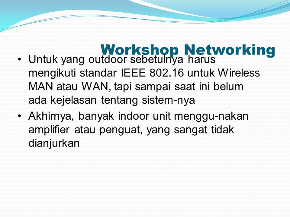 Workshop Networking Untuk yang outdoor sebetulnya harus mengikuti standar IEEE 802.16 untuk Wireless MAN atau WAN, tapi sampai saat ini belum ada keje