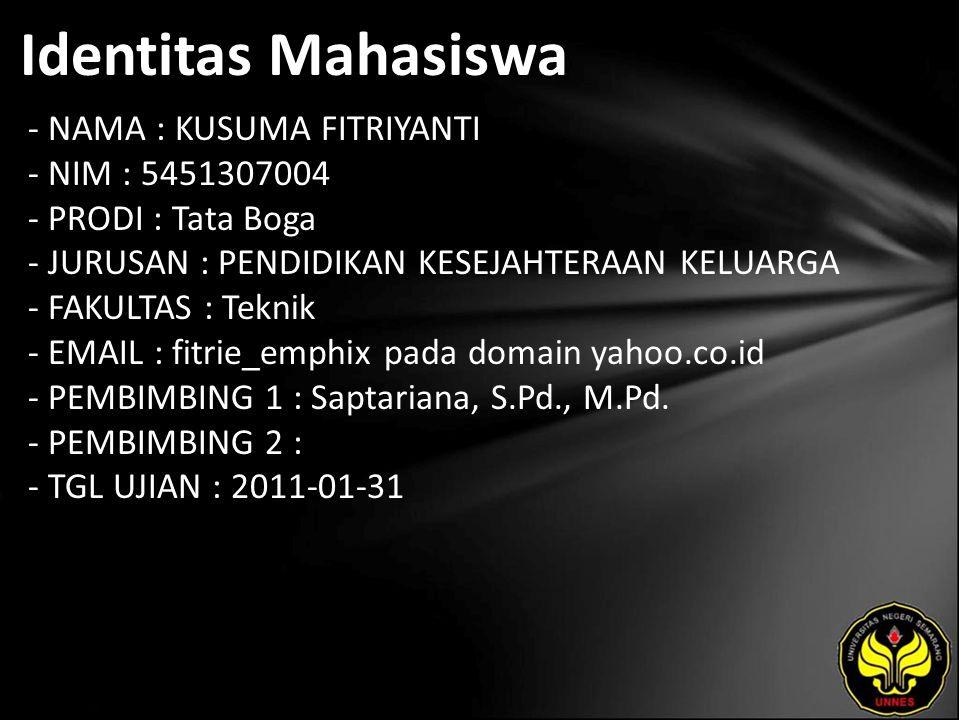 Identitas Mahasiswa - NAMA : KUSUMA FITRIYANTI - NIM : 5451307004 - PRODI : Tata Boga - JURUSAN : PENDIDIKAN KESEJAHTERAAN KELUARGA - FAKULTAS : Teknik - EMAIL : fitrie_emphix pada domain yahoo.co.id - PEMBIMBING 1 : Saptariana, S.Pd., M.Pd.