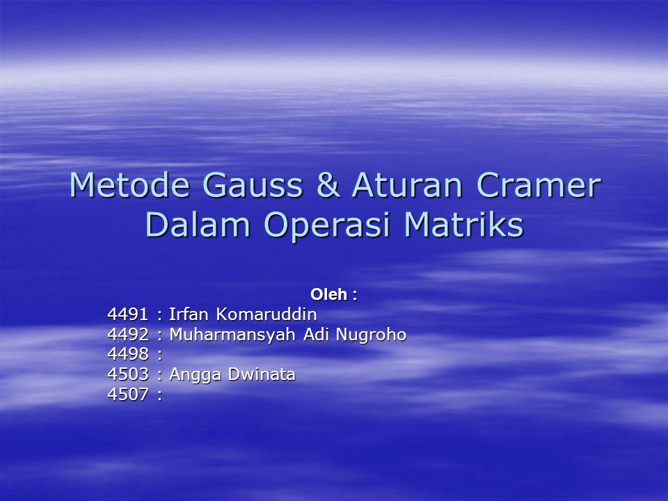 Metode Gauss & Aturan Cramer Dalam Operasi Matriks Oleh : 4491 : Irfan Komaruddin 4492 : Muharmansyah Adi Nugroho 4498 : 4503 : Angga Dwinata 4507 :