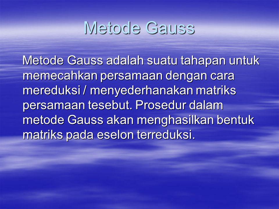 Metode Gauss Metode Gauss adalah suatu tahapan untuk memecahkan persamaan dengan cara mereduksi / menyederhanakan matriks persamaan tesebut. Prosedur