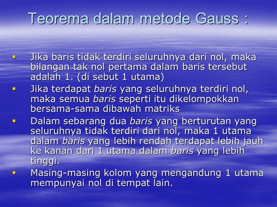 Teorema dalam metode Gauss :  Jika baris tidak terdiri seluruhnya dari nol, maka bilangan tak nol pertama dalam baris tersebut adalah 1. (di sebut 1