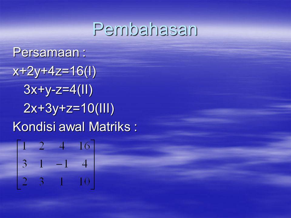 Pembahasan Persamaan : x+2y+4z=16(I)3x+y-z=4(II)2x+3y+z=10(III) Kondisi awal Matriks :